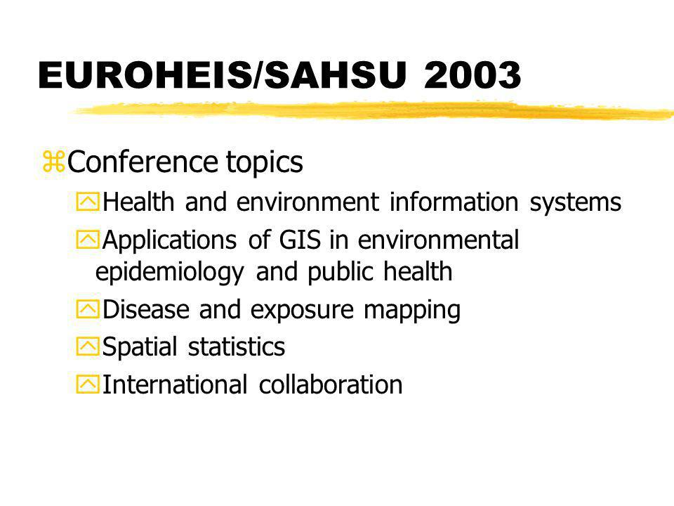 zConference topics yHealth and environment information systems yApplications of GIS in environmental epidemiology and public health yDisease and exposure mapping ySpatial statistics yInternational collaboration EUROHEIS/SAHSU 2003