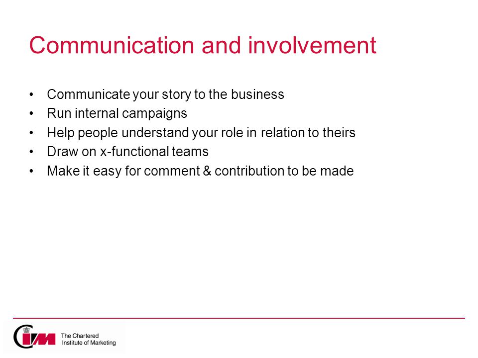 Communication and involvement Communicate your story to the business Run internal campaigns Help people understand your role in relation to theirs Draw on x-functional teams Make it easy for comment & contribution to be made