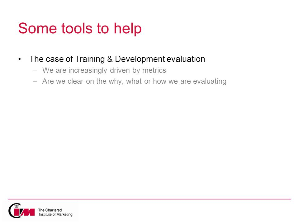 Some tools to help The case of Training & Development evaluation –We are increasingly driven by metrics –Are we clear on the why, what or how we are evaluating