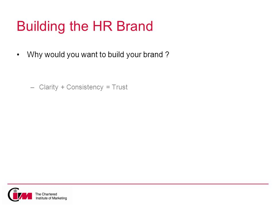 Building the HR Brand Why would you want to build your brand –Clarity + Consistency = Trust