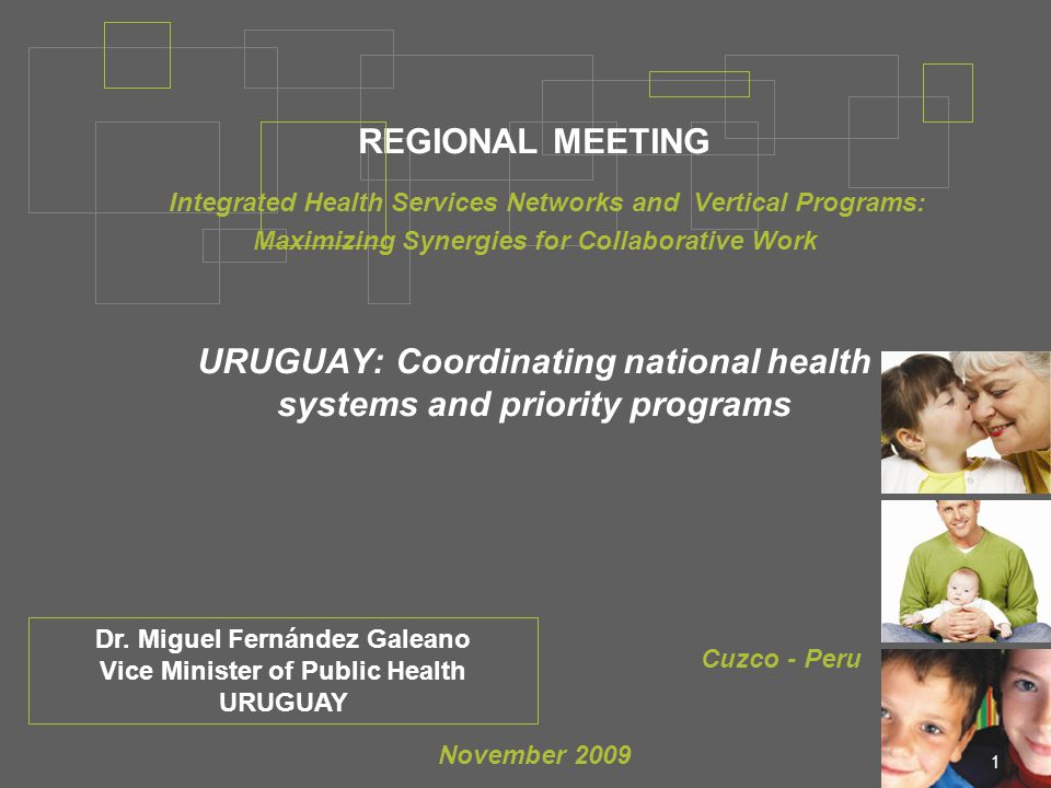 1 REGIONAL MEETING Integrated Health Services Networks and Vertical Programs: Maximizing Synergies for Collaborative Work URUGUAY: Coordinating national health systems and priority programs Cuzco - Peru November 2009 Dr.