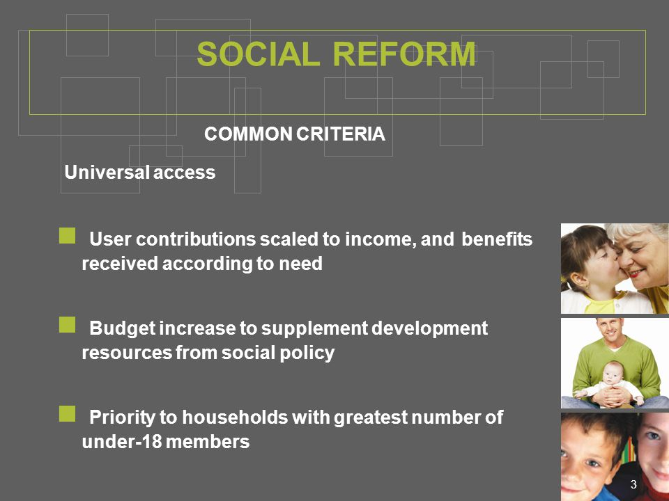 3 COMMON CRITERIA Universal access User contributions scaled to income, and benefits received according to need Budget increase to supplement development resources from social policy Priority to households with greatest number of under-18 members SOCIAL REFORM