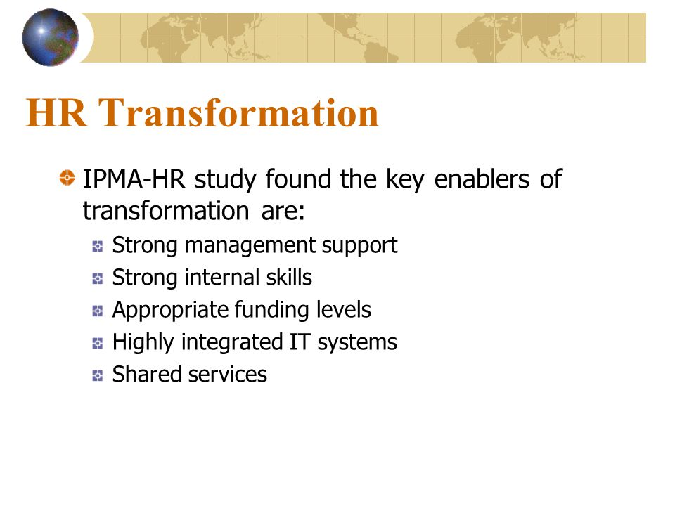 HR Transformation IPMA-HR study found the key enablers of transformation are: Strong management support Strong internal skills Appropriate funding levels Highly integrated IT systems Shared services