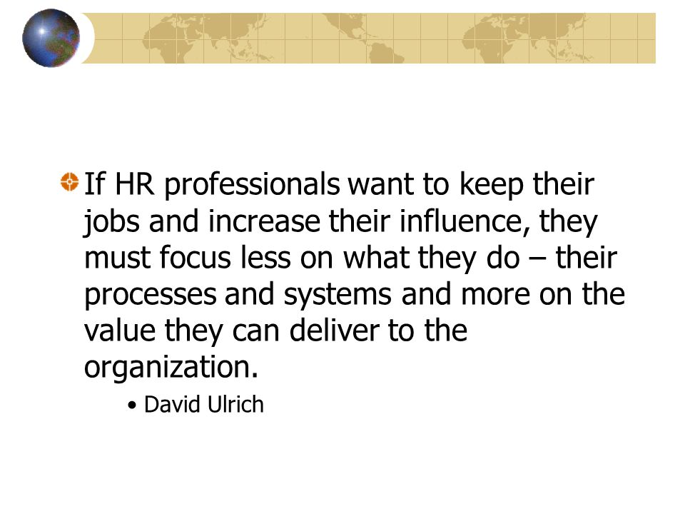If HR professionals want to keep their jobs and increase their influence, they must focus less on what they do – their processes and systems and more on the value they can deliver to the organization.