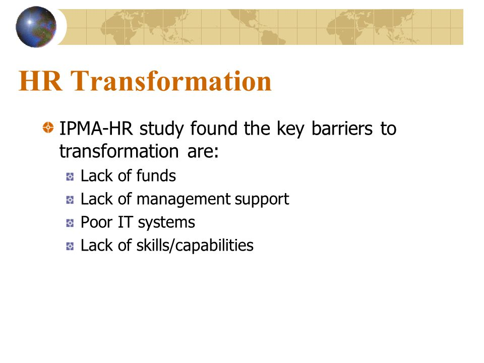 HR Transformation IPMA-HR study found the key barriers to transformation are: Lack of funds Lack of management support Poor IT systems Lack of skills/capabilities