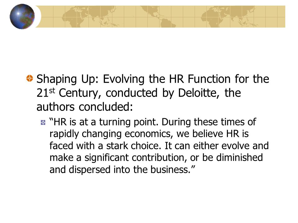 Shaping Up: Evolving the HR Function for the 21 st Century, conducted by Deloitte, the authors concluded: HR is at a turning point.
