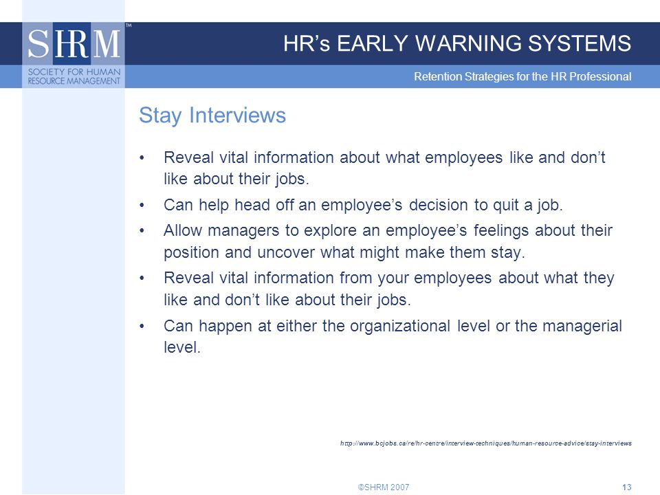 ©SHRM 200713 HR's EARLY WARNING SYSTEMS Retention Strategies for the HR Professional Stay Interviews Reveal vital information about what employees like and don't like about their jobs.