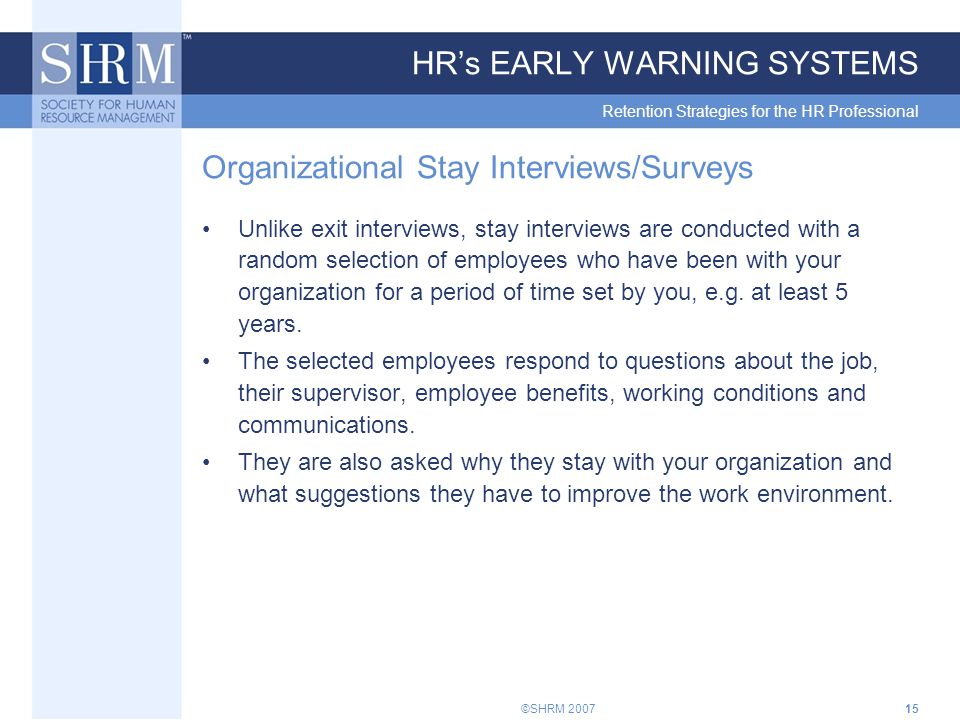 ©SHRM 200715 HR's EARLY WARNING SYSTEMS Retention Strategies for the HR Professional Organizational Stay Interviews/Surveys Unlike exit interviews, stay interviews are conducted with a random selection of employees who have been with your organization for a period of time set by you, e.g.
