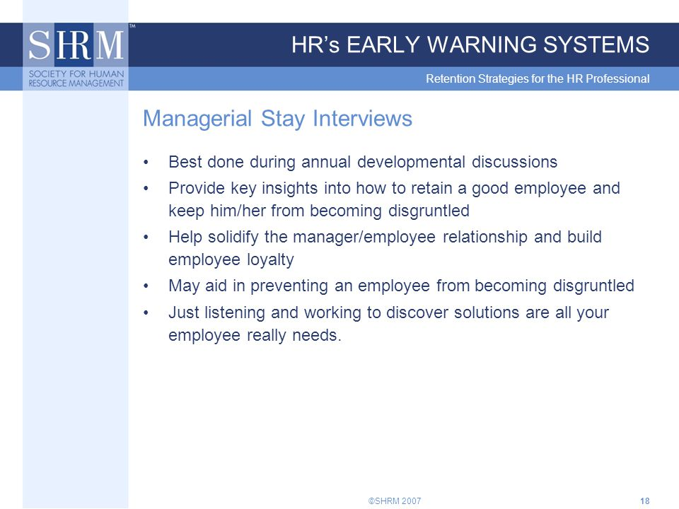 ©SHRM 200718 HR's EARLY WARNING SYSTEMS Retention Strategies for the HR Professional Managerial Stay Interviews Best done during annual developmental discussions Provide key insights into how to retain a good employee and keep him/her from becoming disgruntled Help solidify the manager/employee relationship and build employee loyalty May aid in preventing an employee from becoming disgruntled Just listening and working to discover solutions are all your employee really needs.