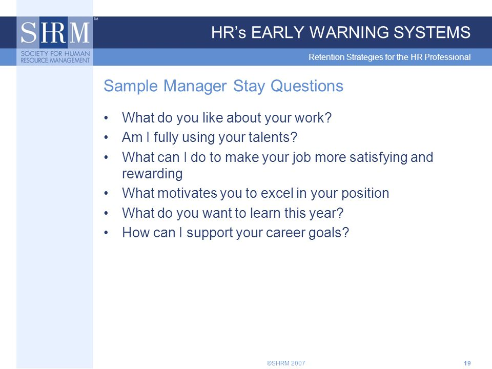 ©SHRM 200719 HR's EARLY WARNING SYSTEMS Retention Strategies for the HR Professional Sample Manager Stay Questions What do you like about your work.