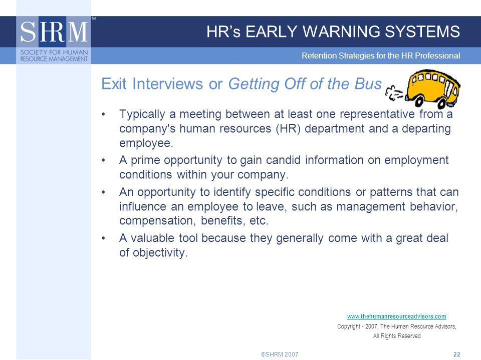 ©SHRM 200722 HR's EARLY WARNING SYSTEMS Retention Strategies for the HR Professional Exit Interviews or Getting Off of the Bus Typically a meeting between at least one representative from a company s human resources (HR) department and a departing employee.