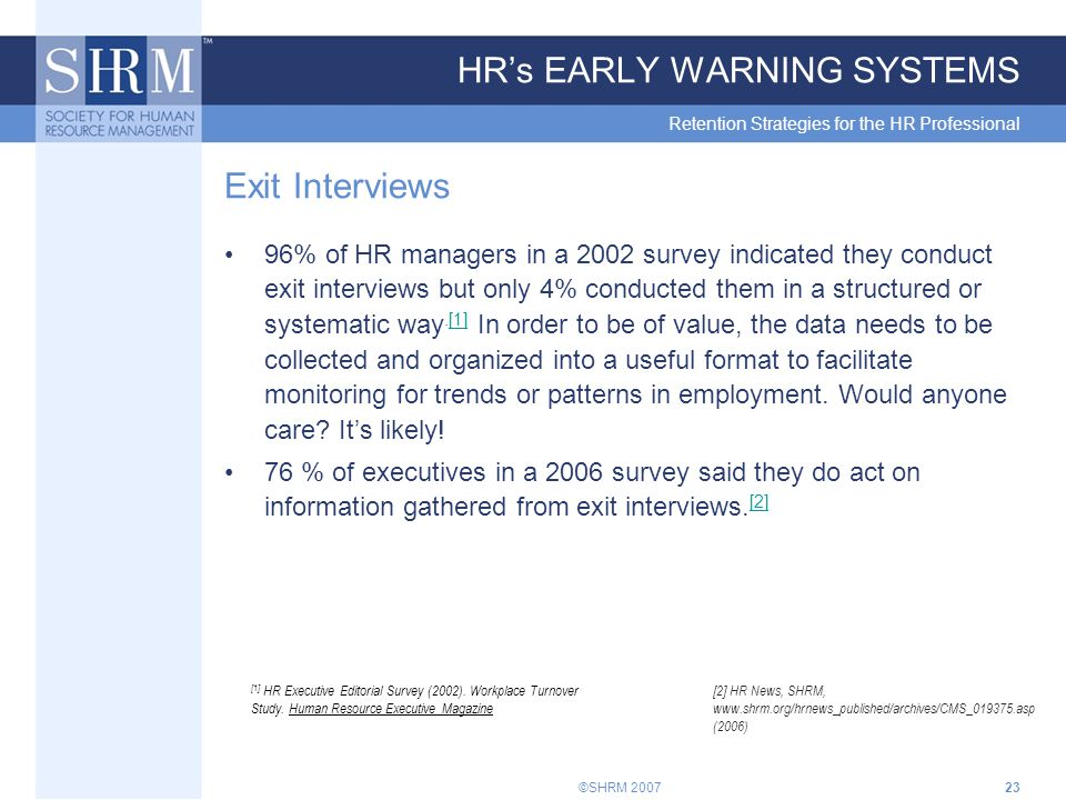 ©SHRM 200723 HR's EARLY WARNING SYSTEMS Retention Strategies for the HR Professional Exit Interviews 96% of HR managers in a 2002 survey indicated they conduct exit interviews but only 4% conducted them in a structured or systematic way.[1] In order to be of value, the data needs to be collected and organized into a useful format to facilitate monitoring for trends or patterns in employment.
