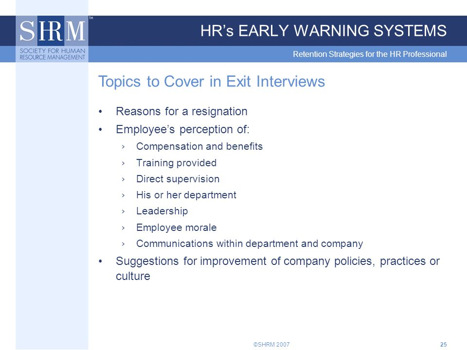 ©SHRM 200725 HR's EARLY WARNING SYSTEMS Retention Strategies for the HR Professional Topics to Cover in Exit Interviews Reasons for a resignation Employee's perception of: › Compensation and benefits › Training provided › Direct supervision › His or her department › Leadership › Employee morale › Communications within department and company Suggestions for improvement of company policies, practices or culture