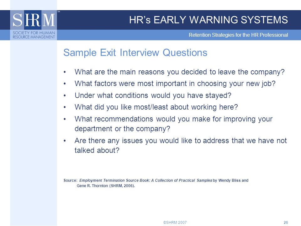 ©SHRM 200726 HR's EARLY WARNING SYSTEMS Retention Strategies for the HR Professional Sample Exit Interview Questions What are the main reasons you decided to leave the company.