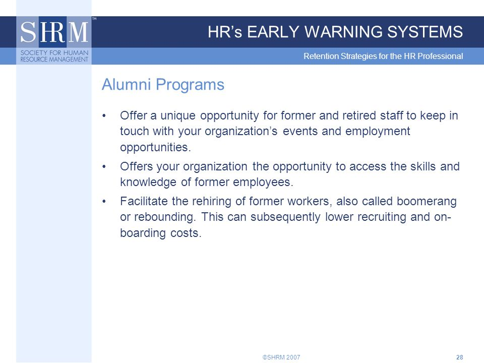 ©SHRM 200728 HR's EARLY WARNING SYSTEMS Retention Strategies for the HR Professional Alumni Programs Offer a unique opportunity for former and retired staff to keep in touch with your organization's events and employment opportunities.