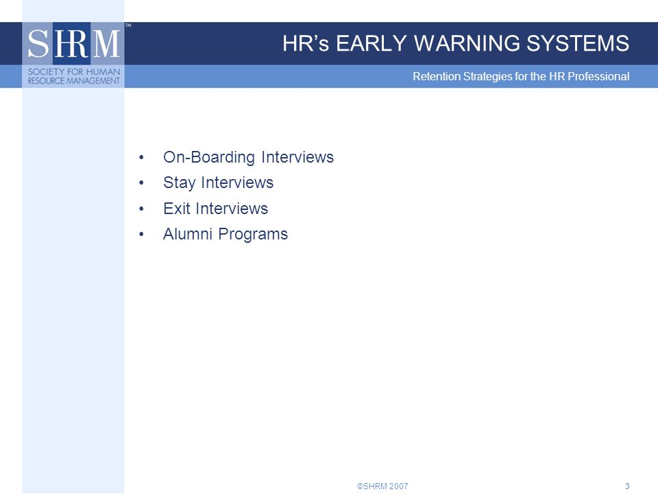 ©SHRM 20073 HR's EARLY WARNING SYSTEMS Retention Strategies for the HR Professional On-Boarding Interviews Stay Interviews Exit Interviews Alumni Programs