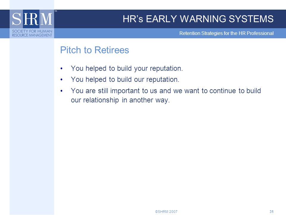 ©SHRM 200731 HR's EARLY WARNING SYSTEMS Retention Strategies for the HR Professional Pitch to Retirees You helped to build your reputation.