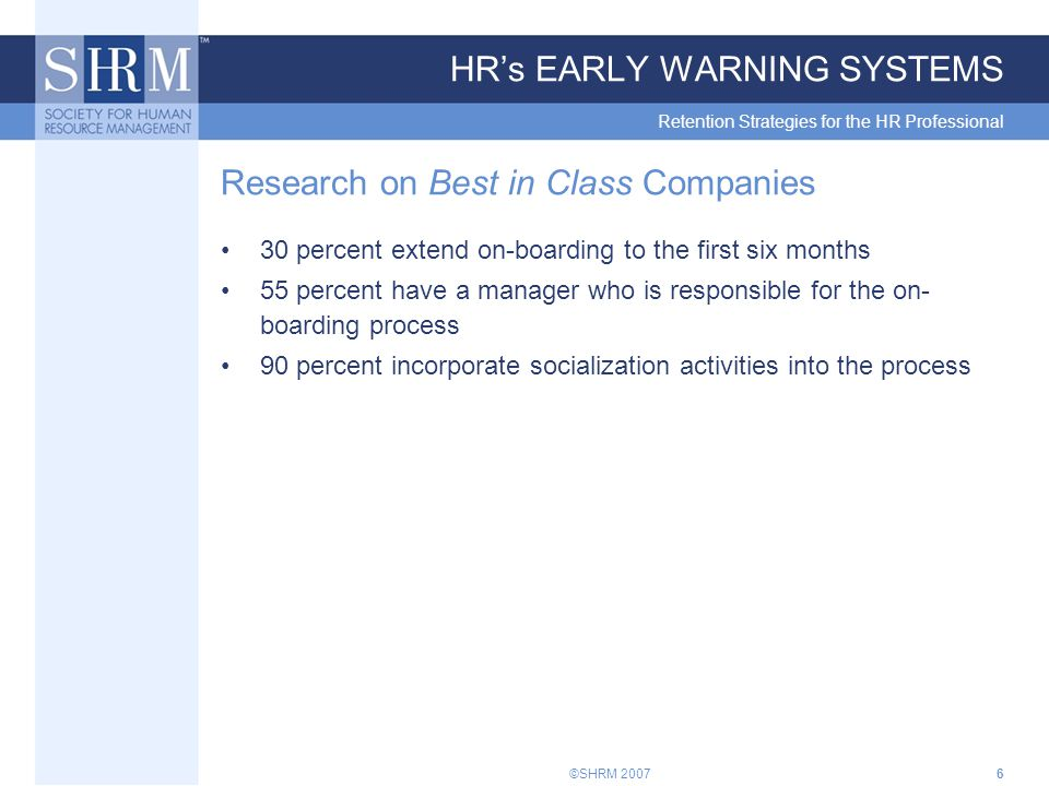 ©SHRM 20076 HR's EARLY WARNING SYSTEMS Retention Strategies for the HR Professional Research on Best in Class Companies 30 percent extend on-boarding to the first six months 55 percent have a manager who is responsible for the on- boarding process 90 percent incorporate socialization activities into the process