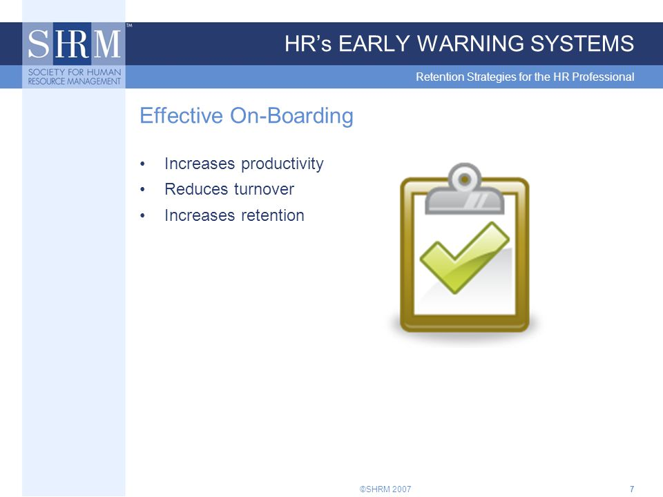 ©SHRM 20077 HR's EARLY WARNING SYSTEMS Retention Strategies for the HR Professional Effective On-Boarding Increases productivity Reduces turnover Increases retention