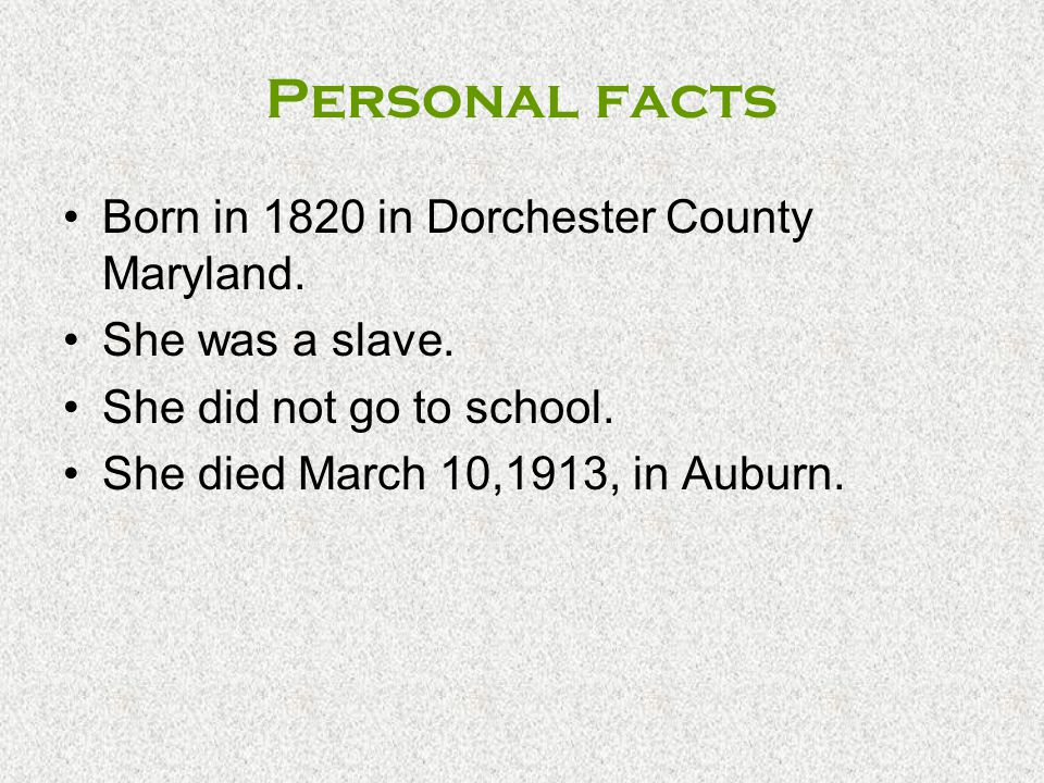 Personal facts Born in 1820 in Dorchester County Maryland. She was a slave. She did not go to school. She died March 10,1913, in Auburn.