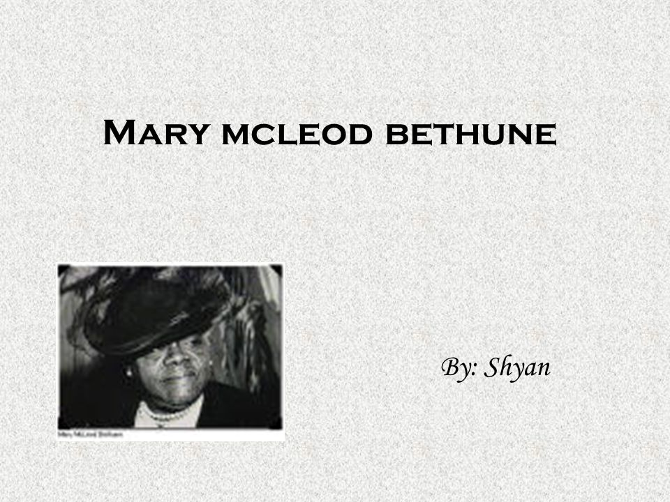 Mary mcleod bethune By: Shyan