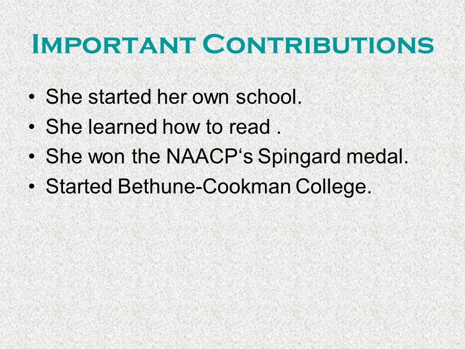 Important Contributions She started her own school. She learned how to read. She won the NAACP's Spingard medal. Started Bethune-Cookman College.
