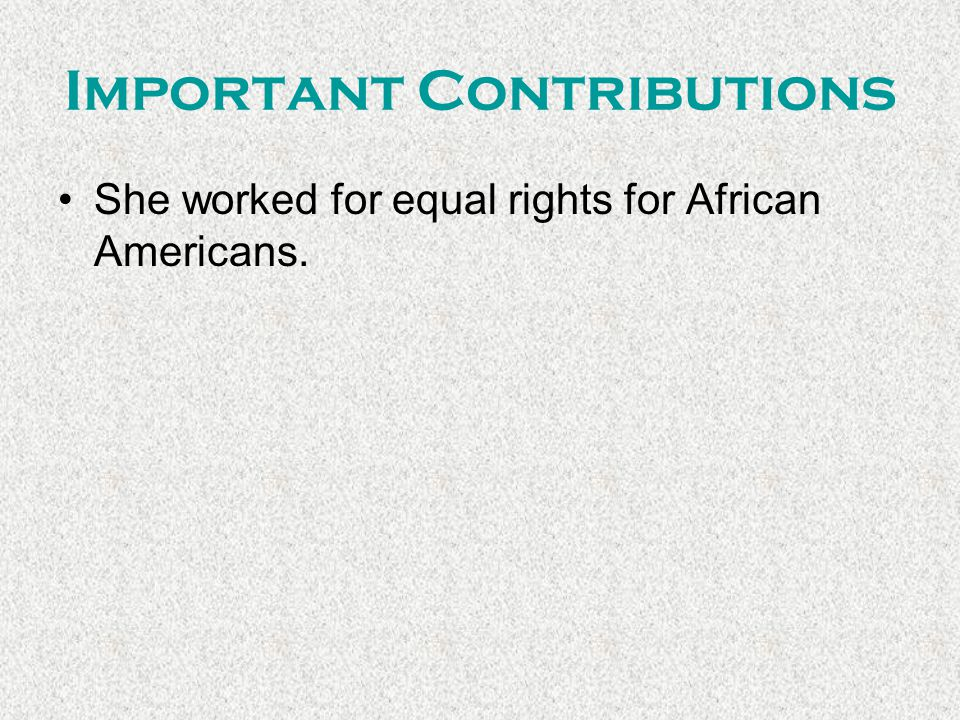 Important Contributions She worked for equal rights for African Americans.