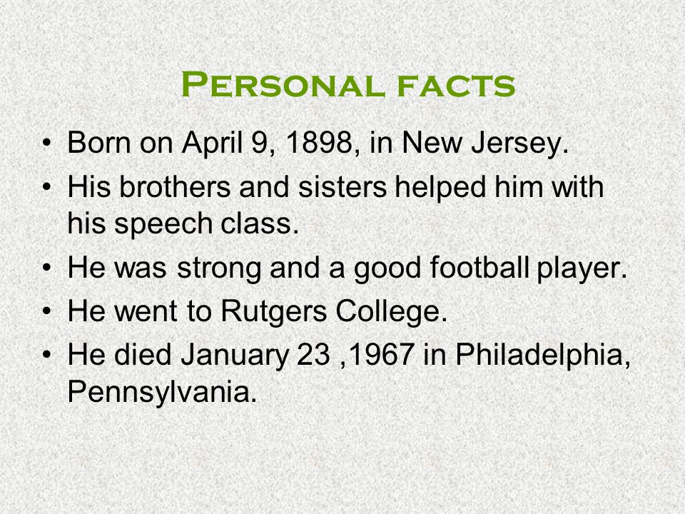 Personal facts Born on April 9, 1898, in New Jersey. His brothers and sisters helped him with his speech class. He was strong and a good football play