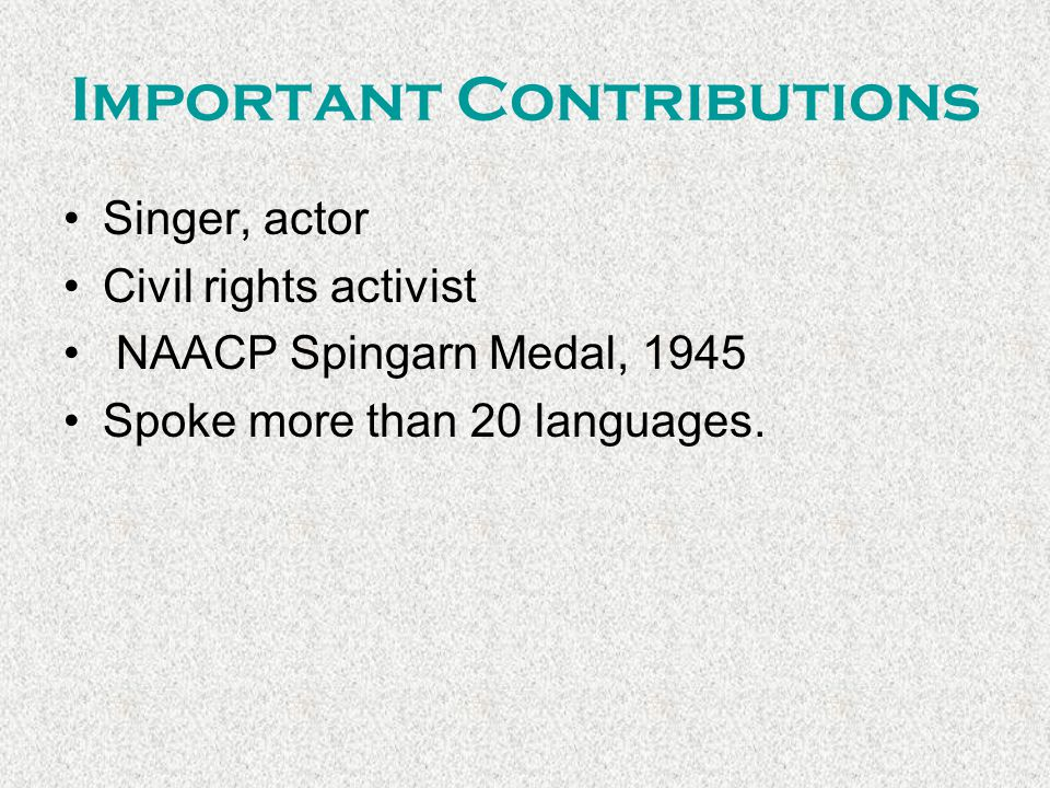 Important Contributions Singer, actor Civil rights activist NAACP Spingarn Medal, 1945 Spoke more than 20 languages.