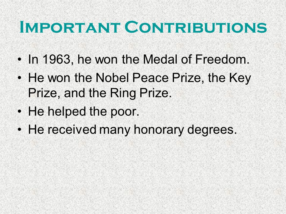 Important Contributions In 1963, he won the Medal of Freedom. He won the Nobel Peace Prize, the Key Prize, and the Ring Prize. He helped the poor. He
