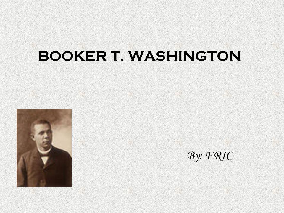 BOOKER T. WASHINGTON By: ERIC