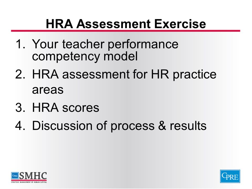 HRA Assessment Exercise 1.Your teacher performance competency model 2.HRA assessment for HR practice areas 3.HRA scores 4.Discussion of process & resu