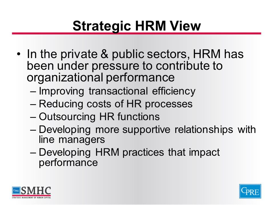 Strategic HRM View In the private & public sectors, HRM has been under pressure to contribute to organizational performance –Improving transactional e
