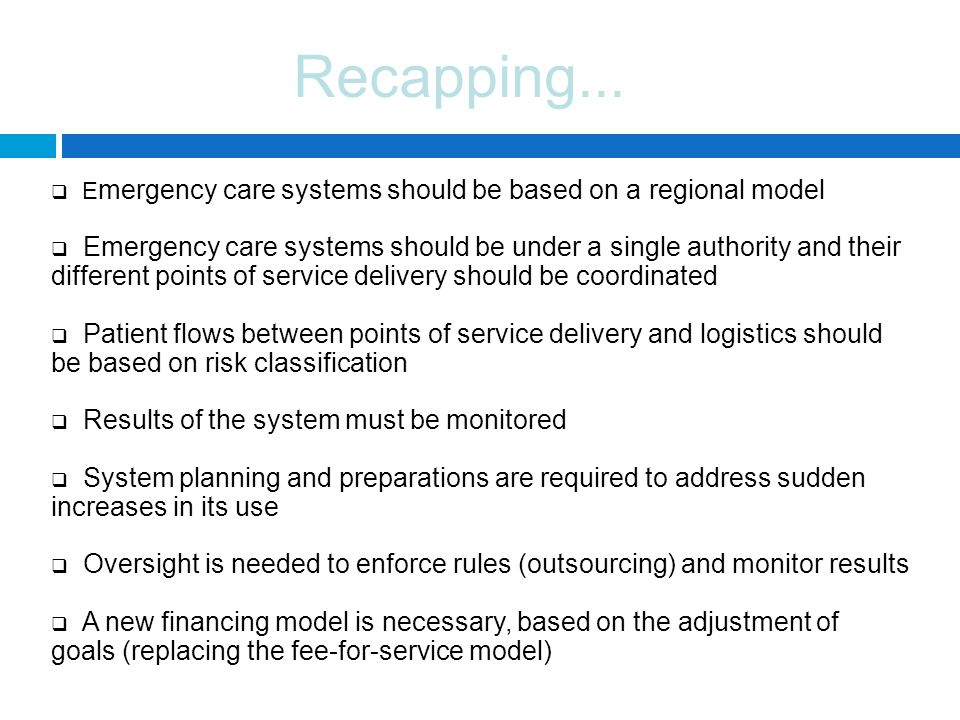Recapping...  E mergency care systems should be based on a regional model  Emergency care systems should be under a single authority and their diffe