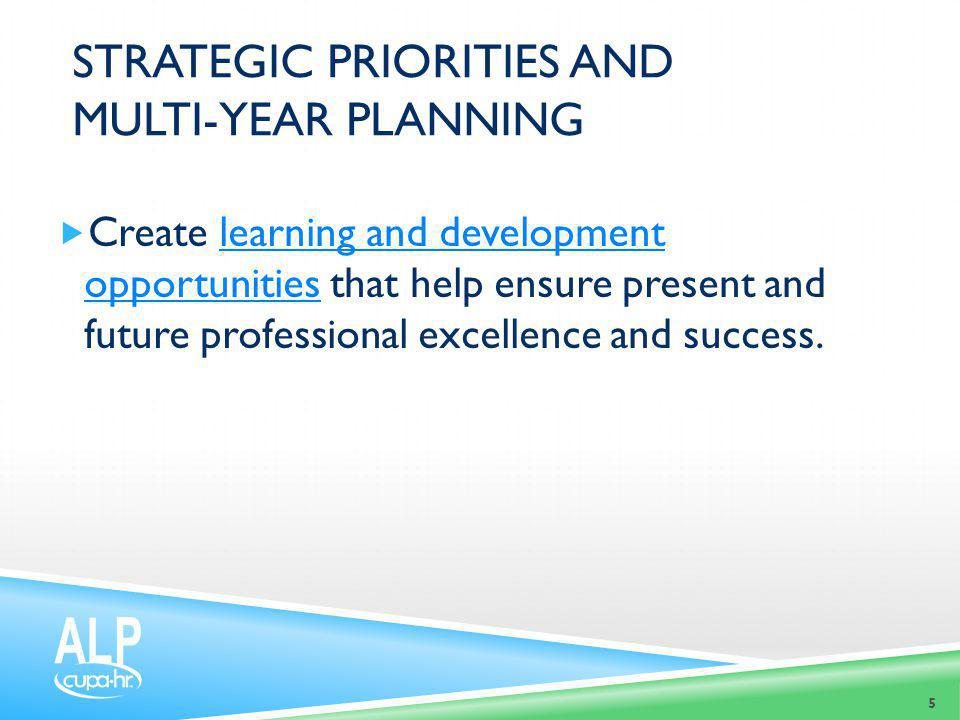 STRATEGIC PRIORITIES AND MULTI-YEAR PLANNING  Create learning and development opportunities that help ensure present and future professional excellen