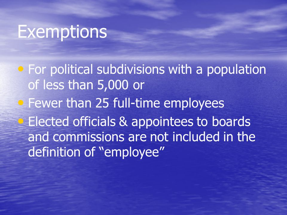Exemptions For political subdivisions with a population of less than 5,000 or Fewer than 25 full-time employees Elected officials & appointees to boards and commissions are not included in the definition of employee