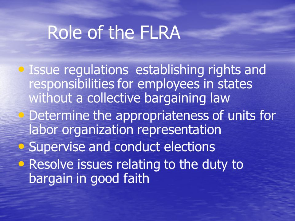 Role of the FLRA Issue regulations establishing rights and responsibilities for employees in states without a collective bargaining law Determine the appropriateness of units for labor organization representation Supervise and conduct elections Resolve issues relating to the duty to bargain in good faith