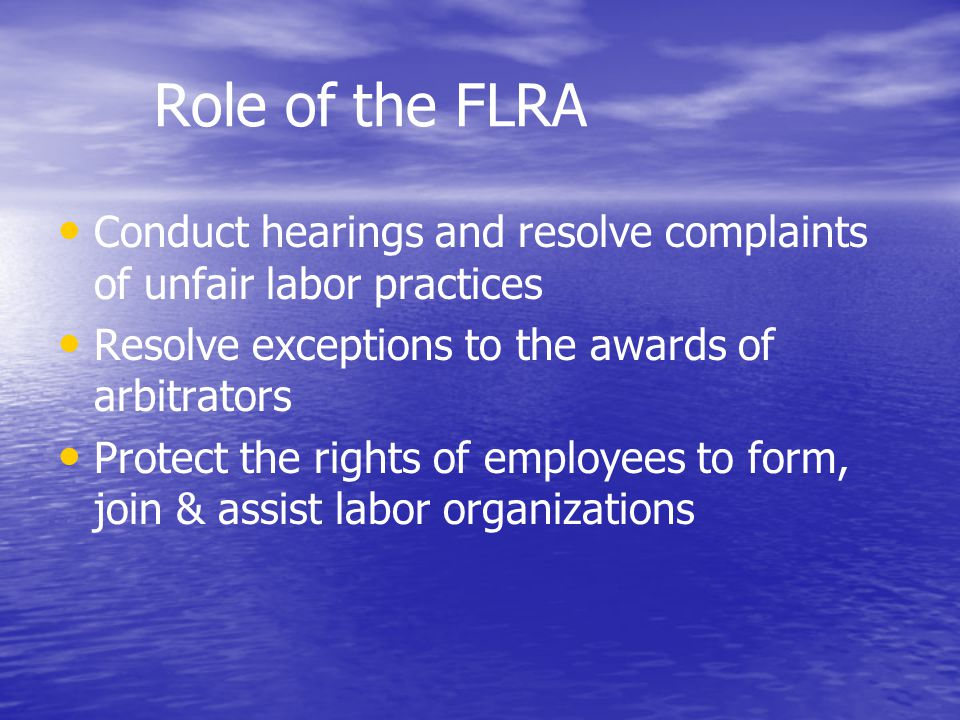 Role of the FLRA Conduct hearings and resolve complaints of unfair labor practices Resolve exceptions to the awards of arbitrators Protect the rights of employees to form, join & assist labor organizations