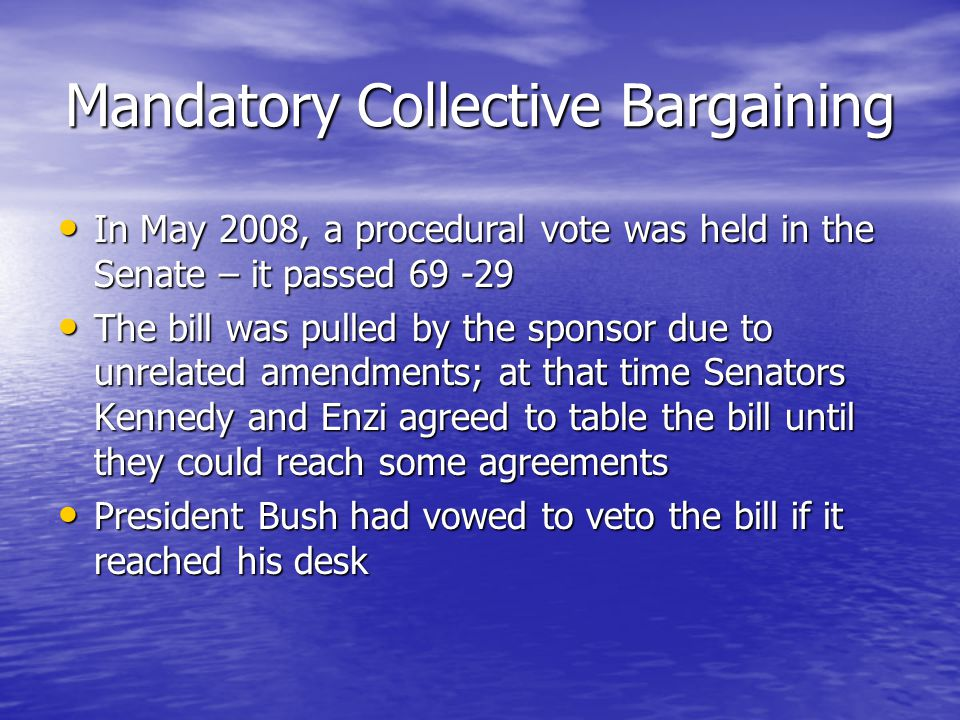 Mandatory Collective Bargaining In May 2008, a procedural vote was held in the Senate – it passed 69 -29 In May 2008, a procedural vote was held in the Senate – it passed 69 -29 The bill was pulled by the sponsor due to unrelated amendments; at that time Senators Kennedy and Enzi agreed to table the bill until they could reach some agreements The bill was pulled by the sponsor due to unrelated amendments; at that time Senators Kennedy and Enzi agreed to table the bill until they could reach some agreements President Bush had vowed to veto the bill if it reached his desk President Bush had vowed to veto the bill if it reached his desk