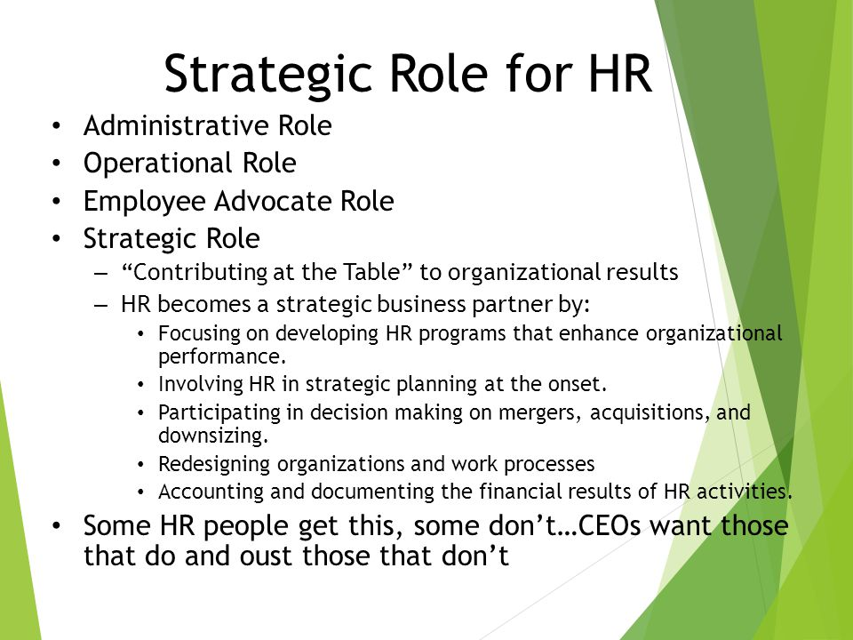 Strategic Role for HR Administrative Role Operational Role Employee Advocate Role Strategic Role – Contributing at the Table to organizational results – HR becomes a strategic business partner by: Focusing on developing HR programs that enhance organizational performance.