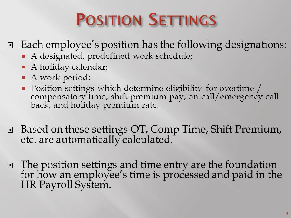 3  Each employee's position has the following designations:  A designated, predefined work schedule;  A holiday calendar;  A work period;  Position settings which determine eligibility for overtime / compensatory time, shift premium pay, on-call/emergency call back, and holiday premium rate.