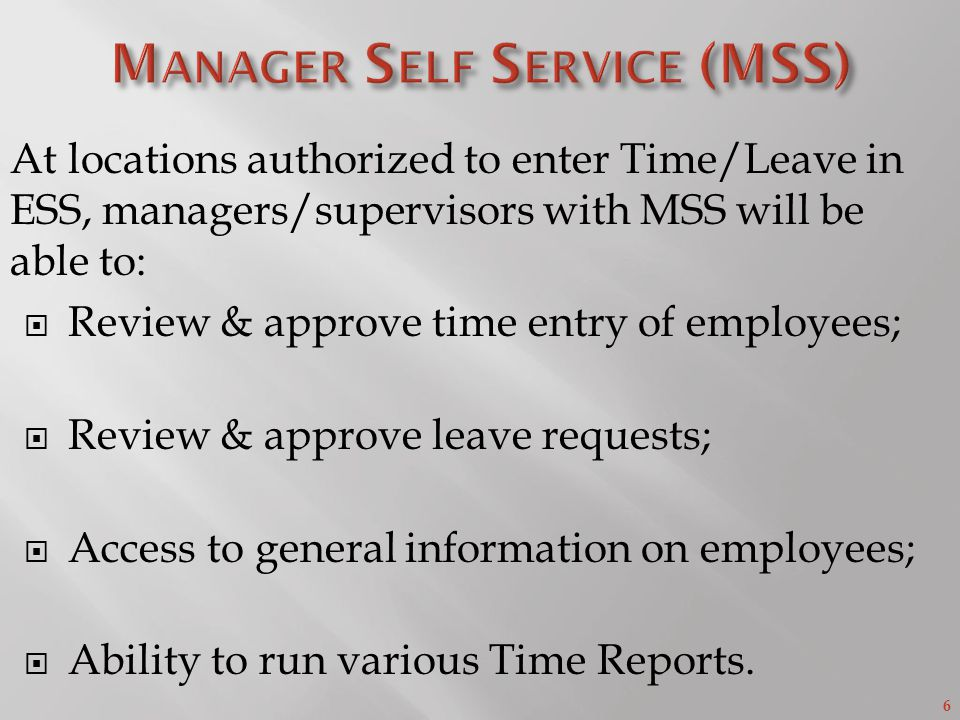 6 At locations authorized to enter Time/Leave in ESS, managers/supervisors with MSS will be able to:  Review & approve time entry of employees;  Review & approve leave requests;  Access to general information on employees;  Ability to run various Time Reports.