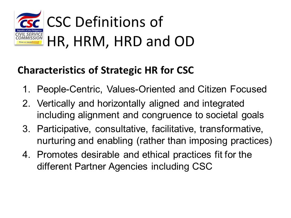 CSC Definitions of HR, HRM, HRD and OD Characteristics of Strategic HR for CSC 1.People-Centric, Values-Oriented and Citizen Focused 2.Vertically and