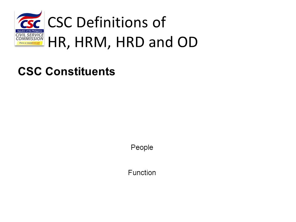 CSC Definitions of HR, HRM, HRD and OD CSC Constituents People Function