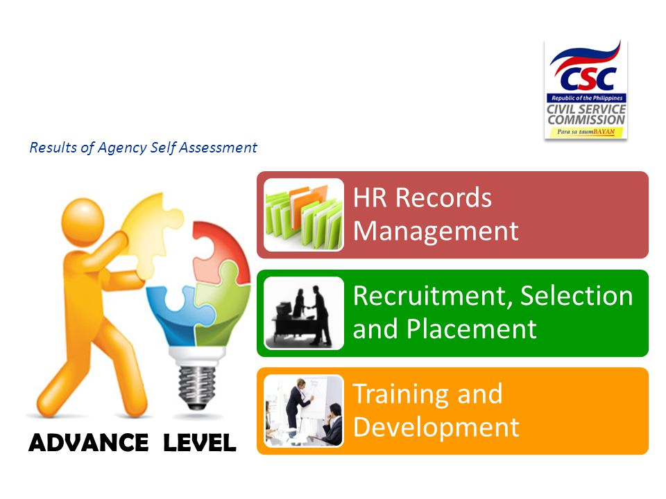 Results of Agency Self Assessment HR Records Management Recruitment, Selection and Placement Training and Development ADVANCE LEVEL