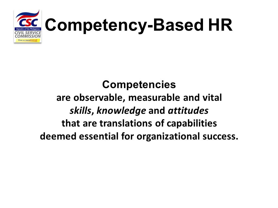 Competency-Based HR Competencies are observable, measurable and vital skills, knowledge and attitudes that are translations of capabilities deemed ess