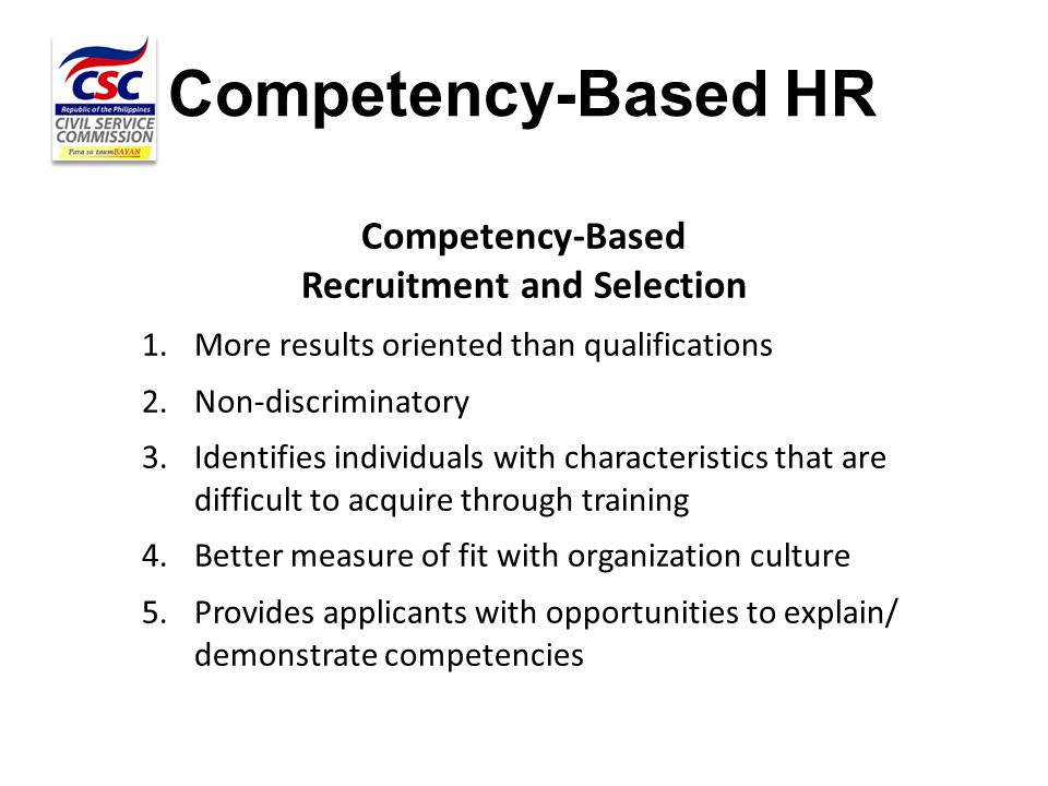 Competency-Based HR Competency-Based Recruitment and Selection 1.More results oriented than qualifications 2.Non-discriminatory 3.Identifies individua