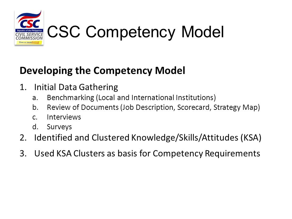 CSC Competency Model Developing the Competency Model 1.Initial Data Gathering a.Benchmarking (Local and International Institutions) b.Review of Docume