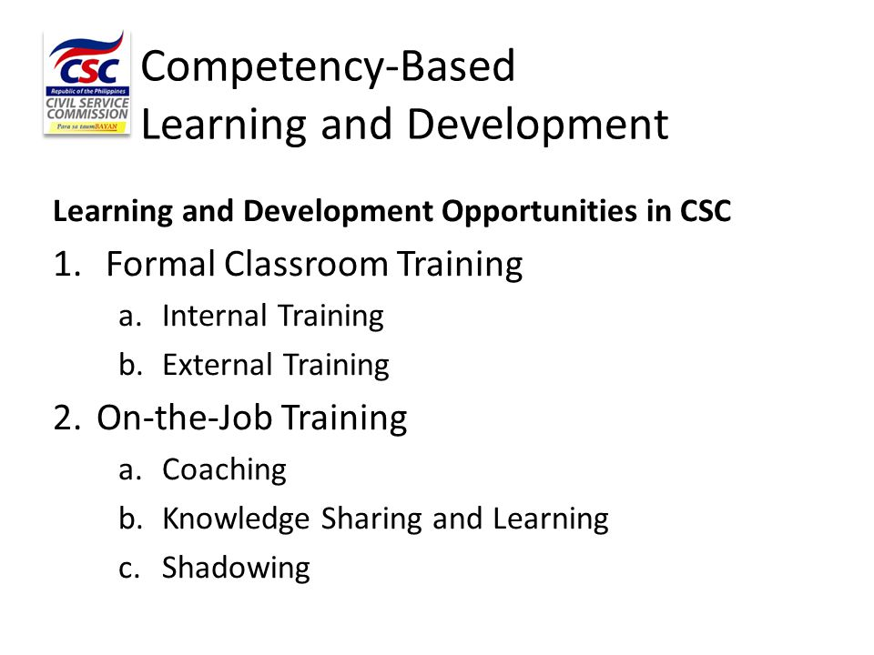 Competency-Based Learning and Development Learning and Development Opportunities in CSC 1. Formal Classroom Training a.Internal Training b.External Tr