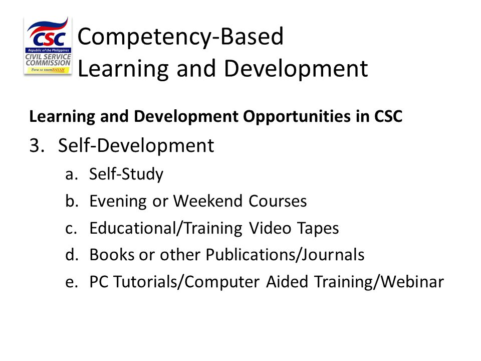 Competency-Based Learning and Development Learning and Development Opportunities in CSC 3. Self-Development a.Self-Study b.Evening or Weekend Courses